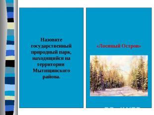 Назовитегосударственныйприродный парк,находящийся натерритории Мытищинскогорайон