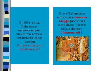 В 1605 г. в селеТайнинском произошла одна знаменитая встреча,повлиявшая на ходис