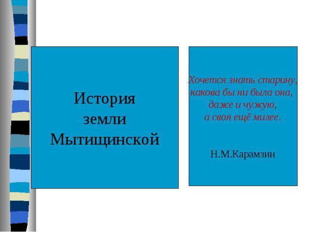 История земли Мытищинской Хочется знать старину,какова бы ни была она, даже и чужую,а своя ещё милее.Н.М.Карамзин