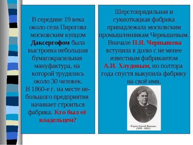 В середине 19 векаоколо села Пироговамосковским купцомДаксергофом былавыстроена небольшаябумагокрасильная мануфактура, на которой трудилисьоколо 30 человек.В 1860-е г. на месте не-большого предприятия начинает строитьсяфабрика. Кто был её владельцем…