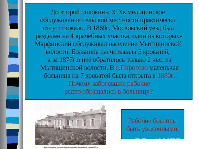 До второй половины XIXв.медицинское обслуживание сельской местности практически отсутствовало. В 1869г. Московский уезд был разделен на 4 врачебных участка, один из которых- Марфинский обслуживал население Мытищинской волости. Больница насчитывала 5…