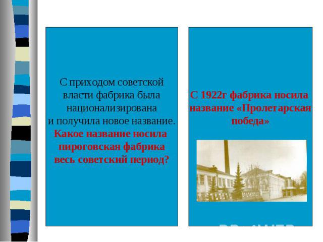С приходом советскойвласти фабрика быланационализированаи получила новое название.Какое название носила пироговская фабрикавесь советский период?С 1922г фабрика носила название «Пролетарскаяпобеда»