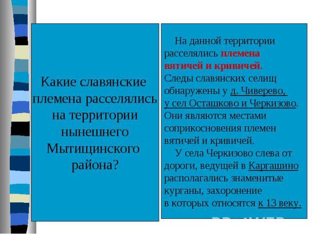 Какие славянские племена расселялисьна территориинынешнегоМытищинского района? На данной территориирасселялись племена вятичей и кривичей.Следы славянских селищ обнаружены у д. Чиверево, у сел Осташково и Черкизово.Они являются местамисоприкосновени…