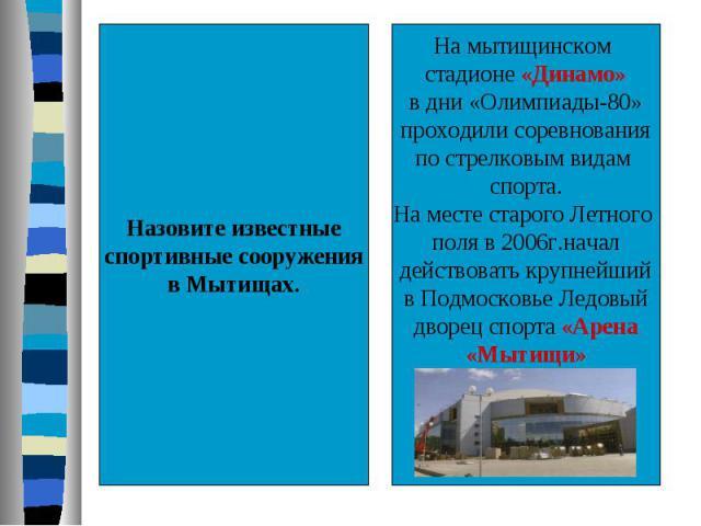 Назовите известныеспортивные сооруженияв Мытищах.На мытищинском стадионе «Динамо»в дни «Олимпиады-80»проходили соревнованияпо стрелковым видам спорта.На месте старого Летного поля в 2006г.началдействовать крупнейшийв Подмосковье Ледовыйдворец спорта…