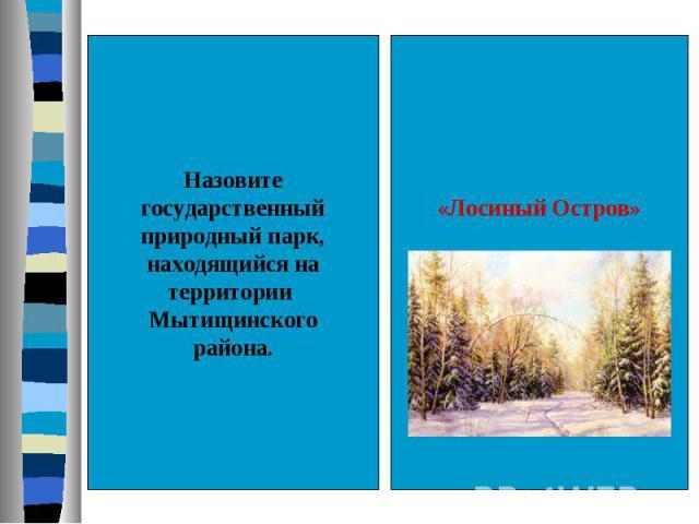 Назовитегосударственныйприродный парк,находящийся натерритории Мытищинскогорайона.«Лосиный Остров»