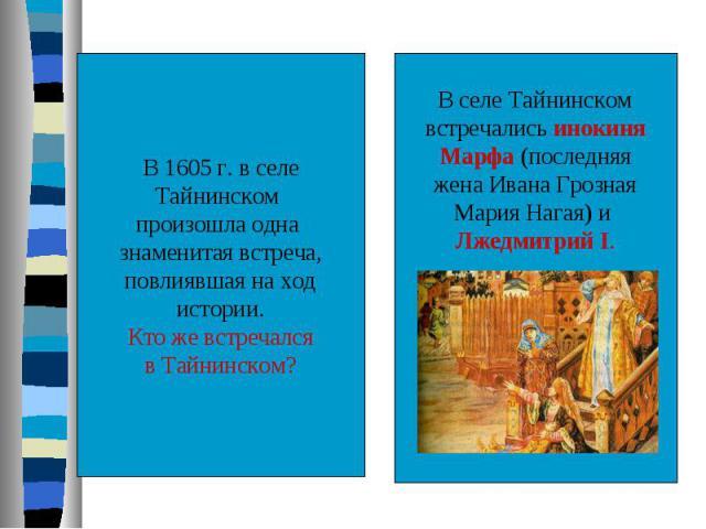 В 1605 г. в селеТайнинском произошла одна знаменитая встреча,повлиявшая на ходистории.Кто же встречалсяв Тайнинском?В селе Тайнинскомвстречались инокиняМарфа (последняяжена Ивана ГрознаяМария Нагая) и Лжедмитрий I.