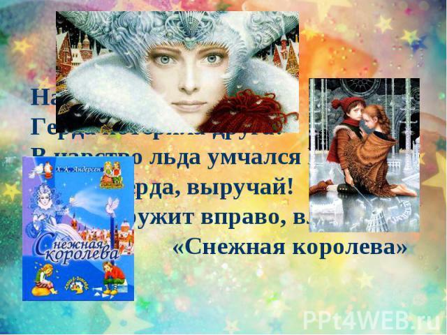 Налетела злая вьюга,Герда потеряла друга:В царство льда умчался Кай.Герда, Герда, выручай!Вьюга кружит вправо, влевоВ сказке «Снежная королева»