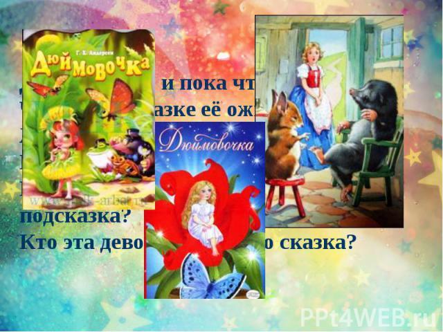 Девочка спит и пока что не знает, Что в этой сказке её ожидает:Жаба под утро ее украдет,В нору упрячет бессовестный крот….Впрочем, довольно! Нужна ли подсказка?Кто эта девочка? Чья это сказка?