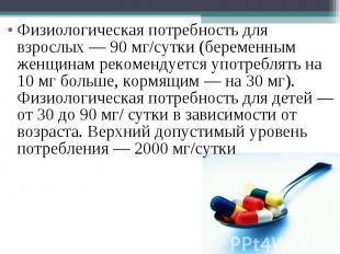 Физиологическая потребность для взрослых— 90 мг/сутки (беременным женщинам реко