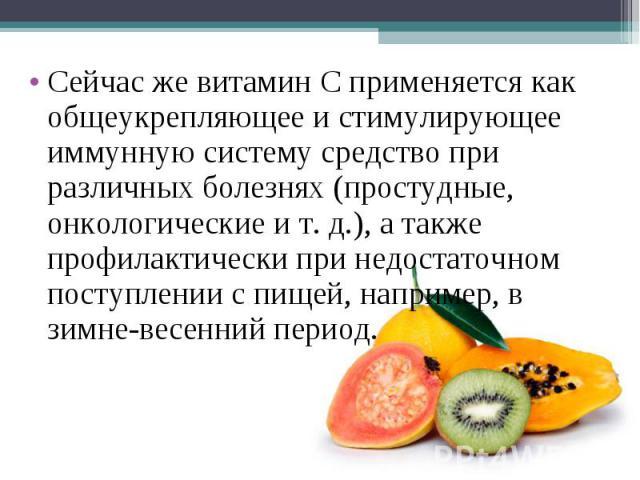 Сейчас же витамин С применяется как общеукрепляющее и стимулирующее иммунную систему средство при различных болезнях (простудные, онкологические ит.д.), а также профилактически при недостаточном поступлении с пищей, например, в зимне-весенний период.