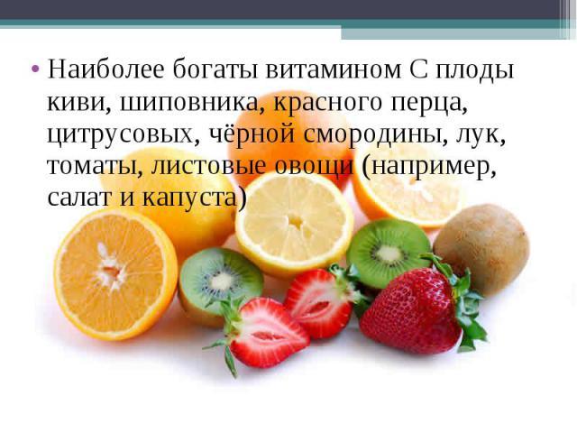 Наиболее богаты витамином С плоды киви, шиповника, красного перца, цитрусовых, чёрной смородины, лук, томаты, листовые овощи (например, салат и капуста)