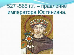 527 -565 г.г. – правление императора Юстиниана.
