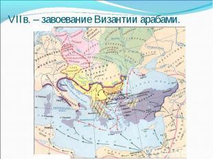 VIIв. – завоевание Византии арабами.