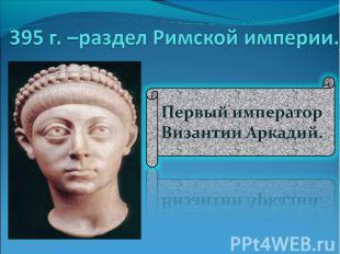 395 г. –раздел Римской империи. Первый император Византии Аркадий.