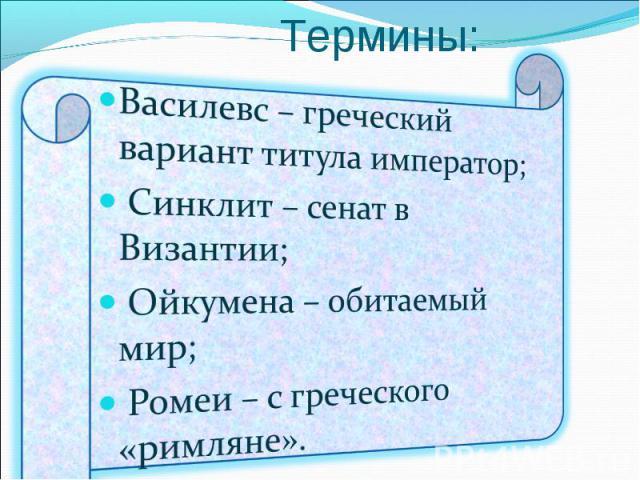 Термины: Василевс – греческий вариант титула император; Синклит – сенат в Византии; Ойкумена – обитаемый мир; Ромеи – с греческого «римляне».