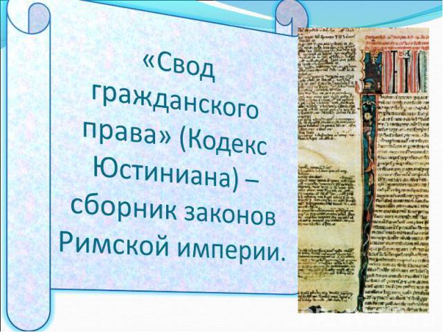 «Свод гражданского права» (Кодекс Юстиниана) – сборник законов Римской империи.