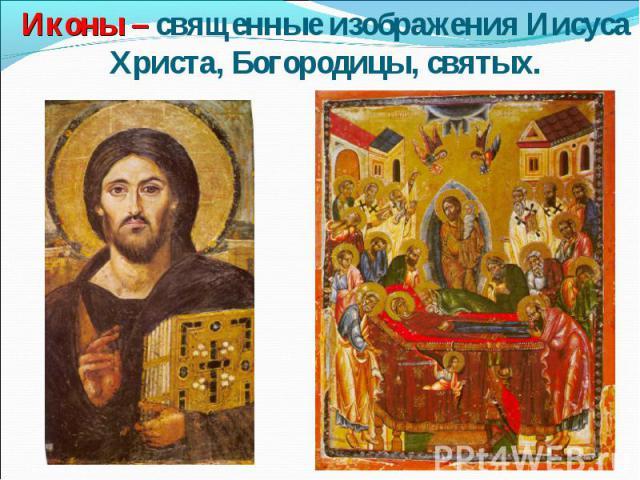 Иконы – священные изображения Иисуса Христа, Богородицы, святых.