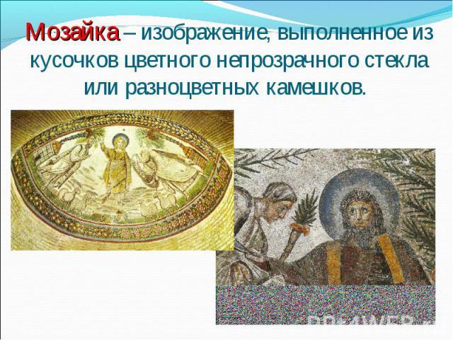 Мозайка – изображение, выполненное из кусочков цветного непрозрачного стекла или разноцветных камешков.