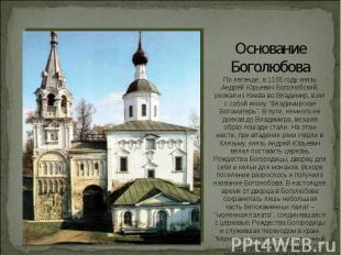 Основание БоголюбоваПо легенде, в 1155 году князь Андрей Юрьевич Боголюбский, уе