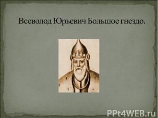 Всеволод Юрьевич Большое гнездо.