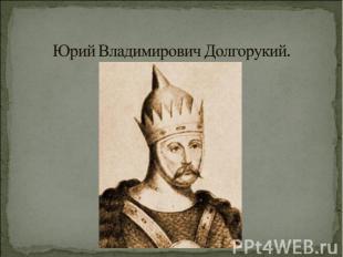 Юрий Владимирович Долгорукий.
