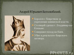 Андрей Юрьевич Боголюбский. Боролся с боярством за укрепление княжеской власти.С