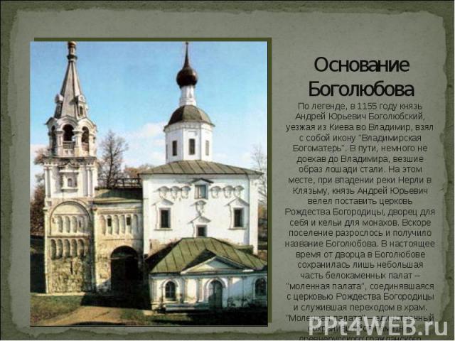 Основание БоголюбоваПо легенде, в 1155 году князь Андрей Юрьевич Боголюбский, уезжая из Киева во Владимир, взял с собой икону
