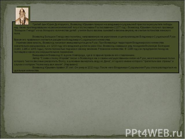Третий сын Юрия Долгорукого, Всеволод Юрьевич пришел на владимиро-суздальский престол в результате победы над также претендовавшим на великокняжеский титул Мстиславом Ростиславичем (1177 год). Всеволод Юрьевич получил прозвище