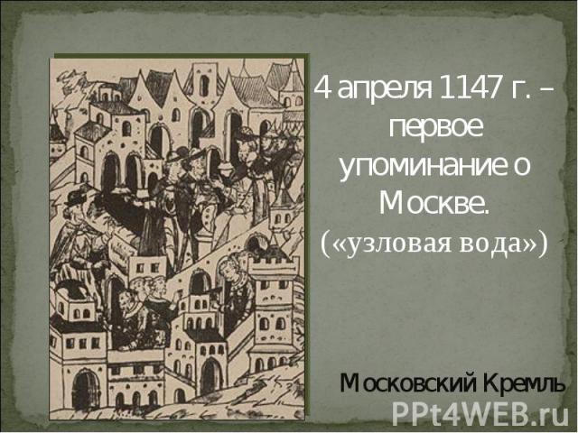 4 апреля 1147 г. – первое упоминание о Москве.(«узловая вода»)Московский Кремль