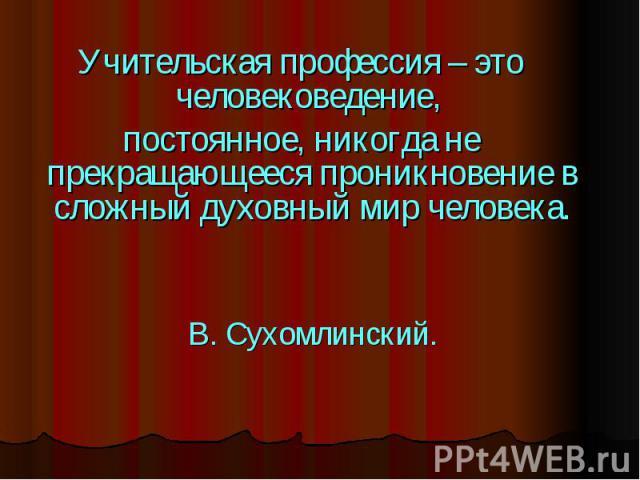 Учительская профессия – это человековедение, постоянное, никогда не прекращающееся проникновение в сложный духовный мир человека.В. Сухомлинский.