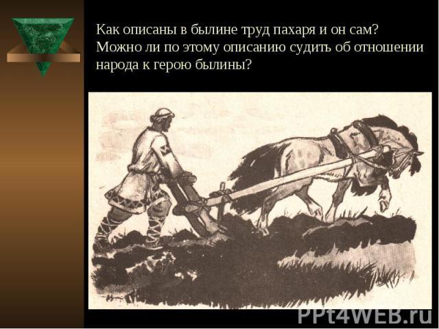 Как описаны в былине труд пахаря и он сам? Можно ли по этому описанию судить об отношении народа к герою былины?