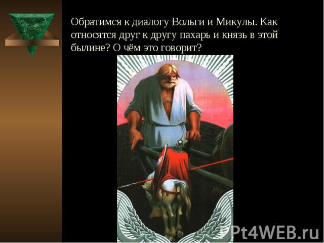 Обратимся к диалогу Вольги и Микулы. Как относятся друг к другу пахарь и князь в этой былине? О чём это говорит?