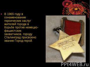 В 1965 году в ознаменование героических заслуг жителей города в борьбе против не