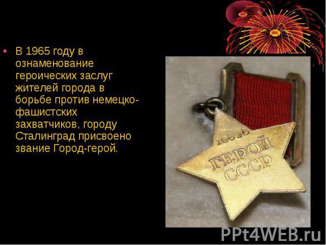 В 1965 году в ознаменование героических заслуг жителей города в борьбе против немецко-фашистских захватчиков, городу Сталинград присвоено звание Город-герой. В 1965 году в ознаменование героических заслуг жителей города в борьбе против немецко-фашис…