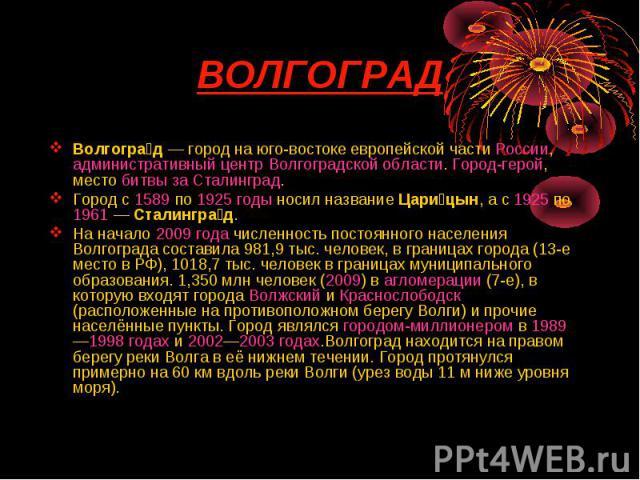 Волгоград— город на юго-востоке европейской части России, административный центр Волгоградской области. Город-герой, место битвы за Сталинград.Волгоград— город на юго-востоке европейской части России, административный центр Волгоградской…
