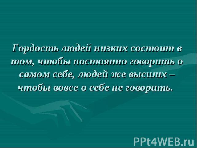 Гордость людей низких состоит в том, чтобы постоянно говорить о самом себе, людей же высших – чтобы вовсе о себе не говорить.