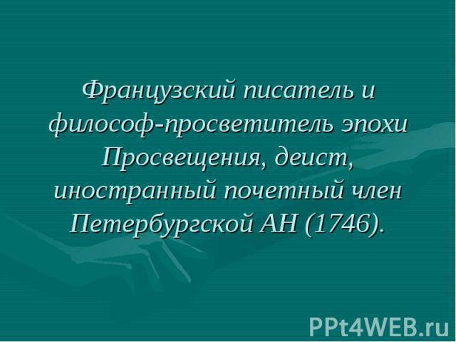 Французский писатель и философ-просветитель эпохи Просвещения, деист, иностранный почетный член Петербургской АН (1746).
