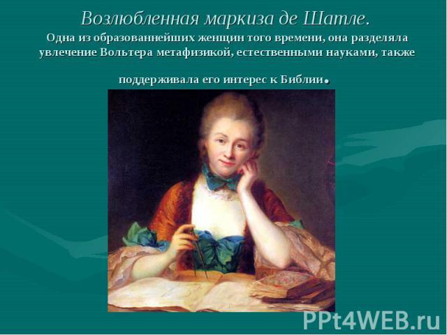 Возлюбленная маркиза де Шатле. Одна из образованнейших женщин того времени, она разделяла увлечение Вольтера метафизикой, естественными науками, также поддерживала его интерес к Библии.