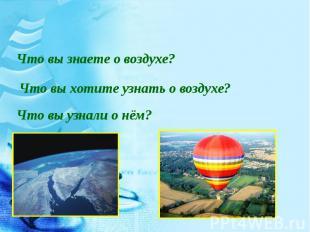 Что вы знаете о воздухе?Что вы хотите узнать о воздухе?Что вы узнали о нём?
