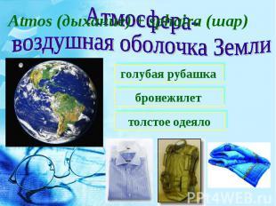 Atmos (дыхание) + sphaira (шар)Атмосфера-воздушная оболочка Землиголубая рубашка