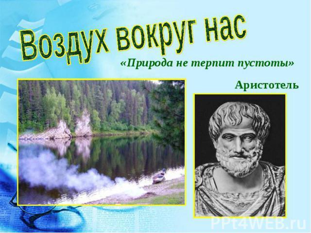 Воздух вокруг нас «Природа не терпит пустоты» Аристотель
