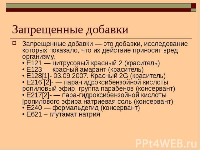 Запрещенные добавки Запрещенные добавки — это добавки, исследование которых показало, что их действие приносит вред организму. • Е121 — цитрусовый красный 2 (краситель) • Е123 — красный амарант (краситель) • Е128[1]- 03.09.2007. Красный 2G (красител…
