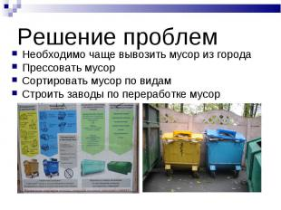 Решение проблем Необходимо чаще вывозить мусор из городаПрессовать мусорСортиров