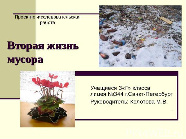 Проектно -исследовательская работа Вторая жизнь мусораУчащиеся 3«Г» класса лицея №344 г.Санкт-ПетербургРуководитель: Колотова М.В..