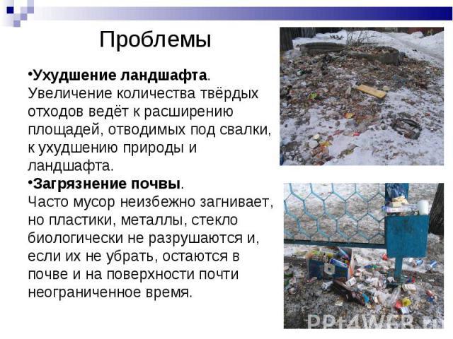 Проблемы Ухудшение ландшафта. Увеличение количества твёрдых отходов ведёт к расширению площадей, отводимых под свалки, к ухудшению природы и ландшафта.Загрязнение почвы. Часто мусор неизбежно загнивает, но пластики, металлы, стекло биологически не р…
