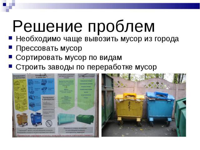 Решение проблем Необходимо чаще вывозить мусор из городаПрессовать мусорСортировать мусор по видамСтроить заводы по переработке мусор