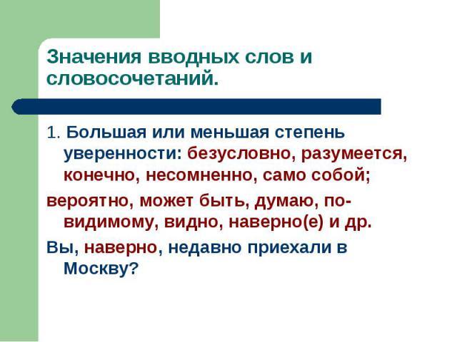 Значения вводных слов и словосочетаний. 1. Большая или меньшая степень уверенности: безусловно, разумеется, конечно, несомненно, само собой;вероятно, может быть, думаю, по-видимому, видно, наверно(е) и др.Вы, наверно, недавно приехали в Москву?