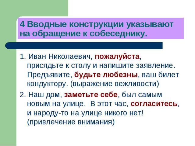 4 Вводные конструкции указывают на обращение к собеседнику. 1. Иван Николаевич, пожалуйста, присядьте к столу и напишите заявление. Предъявите, будьте любезны, ваш билет кондуктору. (выражение вежливости)2. Наш дом, заметьте себе, был самым новым на…