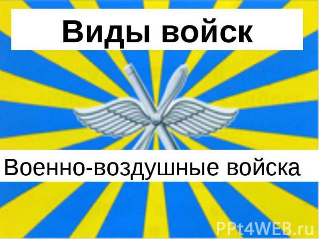 Виды войск Военно-воздушные войска