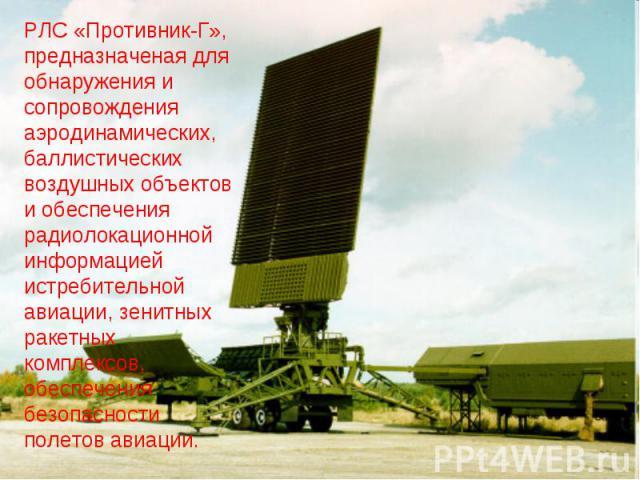 РЛС «Противник-Г», предназначеная для обнаружения и сопровождения аэродинамических, баллистических воздушных объектов и обеспечения радиолокационной информацией истребительной авиации, зенитных ракетных комплексов, обеспечения безопасности полетов а…